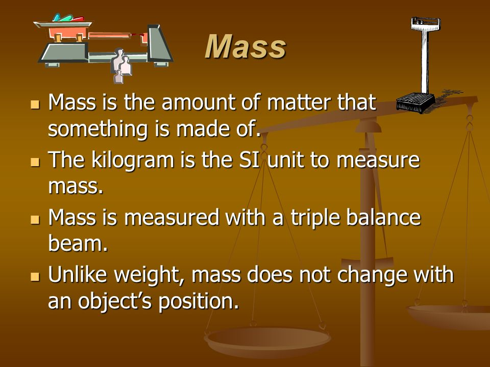 Mass Mass is the amount of matter that something is made of.