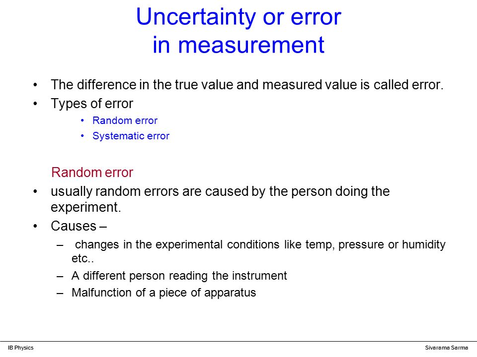 physics experimental errors and uncertainty lab Random errors in experimental measurements are caused by unknown and unpredictable changes in the experiment these changes may occur in the measuring instruments or in the environmental conditions examples of causes of random errors are: electronic noise in the circuit of an electrical instrument.