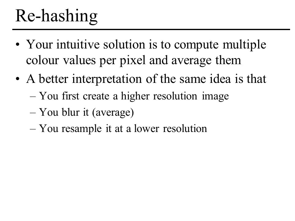 Re-hashing Your intuitive solution is to compute multiple colour values per pixel and average them.