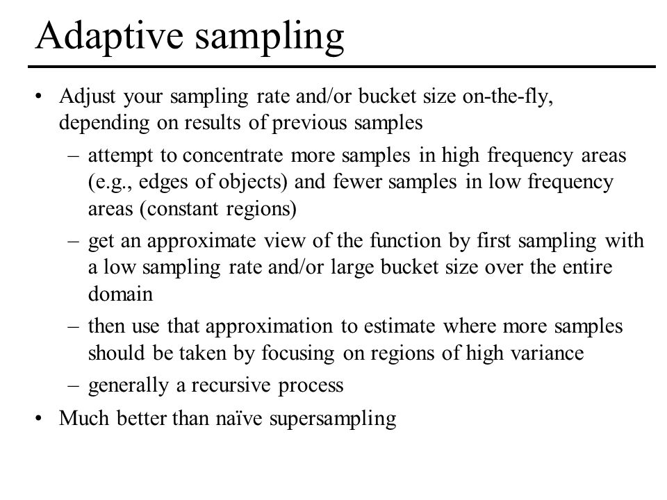 Adaptive sampling Adjust your sampling rate and/or bucket size on-the-fly, depending on results of previous samples.