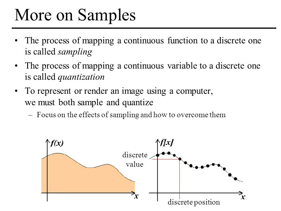 More on Samples The process of mapping a continuous function to a discrete one is called sampling.