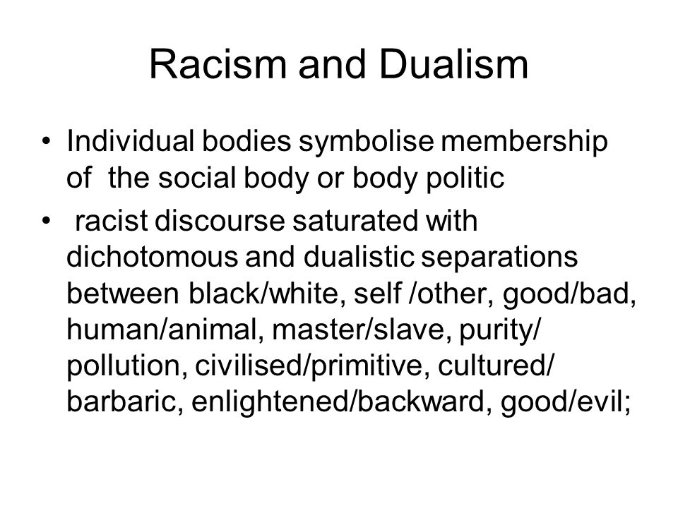 Racism and Dualism Individual bodies symbolise membership of the social body or body politic.