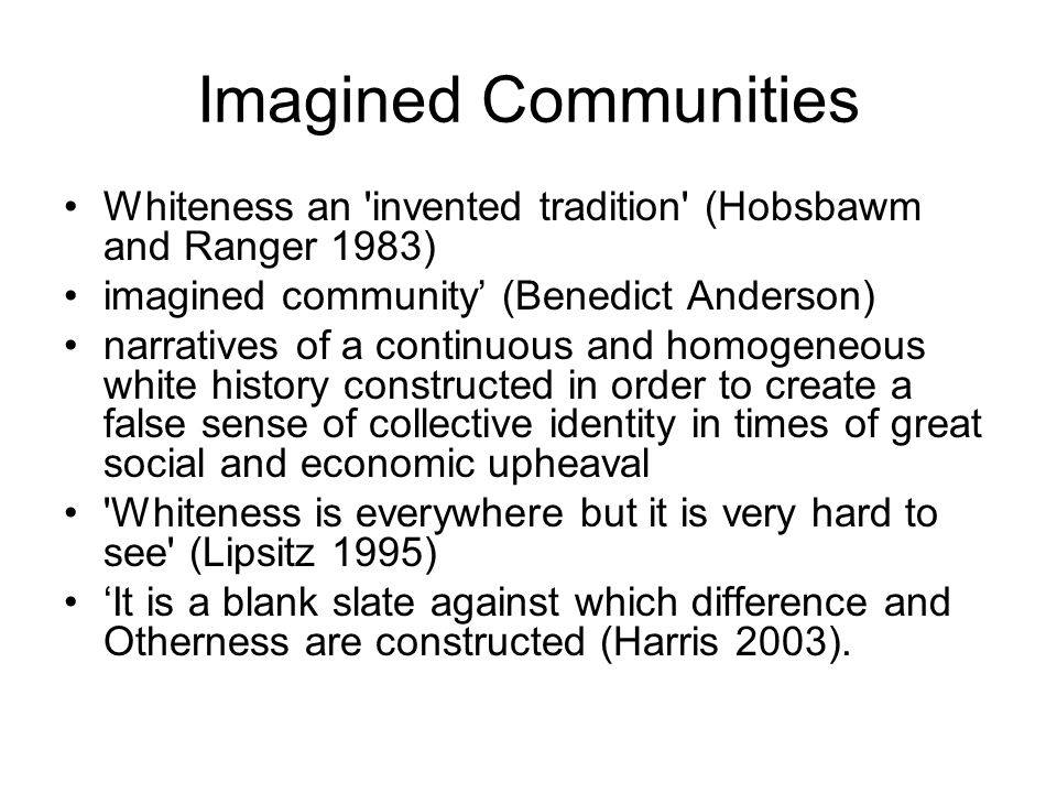 Imagined Communities Whiteness an invented tradition (Hobsbawm and Ranger 1983) imagined community' (Benedict Anderson)