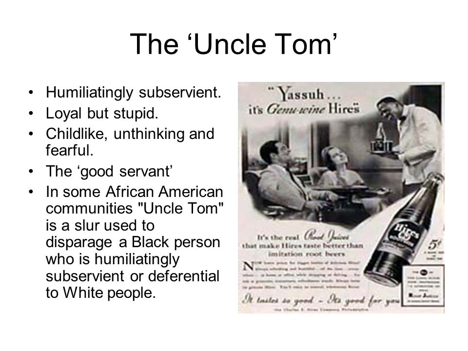 The 'Uncle Tom' Humiliatingly subservient. Loyal but stupid.