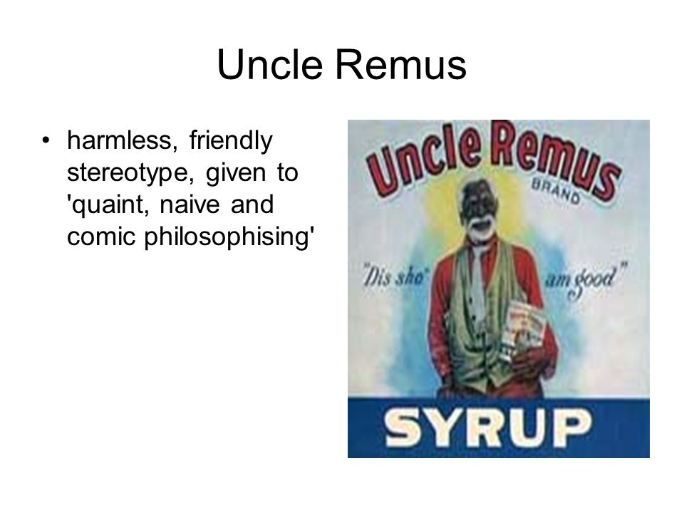 Uncle Remus harmless, friendly stereotype, given to quaint, naive and comic philosophising
