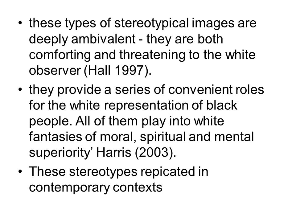 these types of stereotypical images are deeply ambivalent - they are both comforting and threatening to the white observer (Hall 1997).