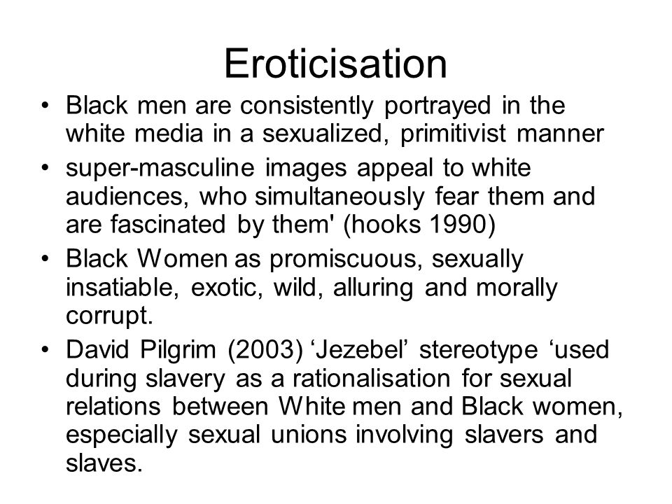 Eroticisation Black men are consistently portrayed in the white media in a sexualized, primitivist manner.