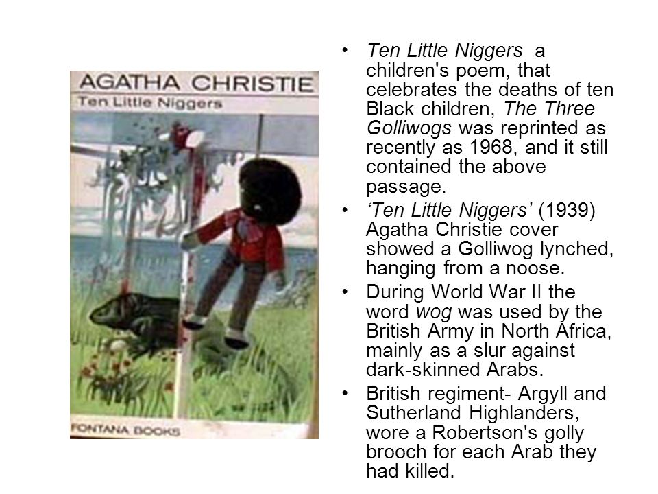 Ten Little Niggers a children s poem, that celebrates the deaths of ten Black children, The Three Golliwogs was reprinted as recently as 1968, and it still contained the above passage.