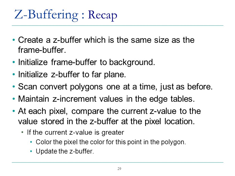 Z-Buffering : Recap Create a z-buffer which is the same size as the frame-buffer. Initialize frame-buffer to background.