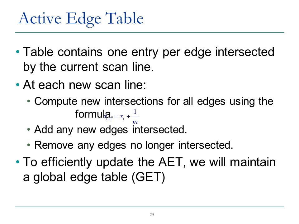 Active Edge Table Table contains one entry per edge intersected by the current scan line. At each new scan line: