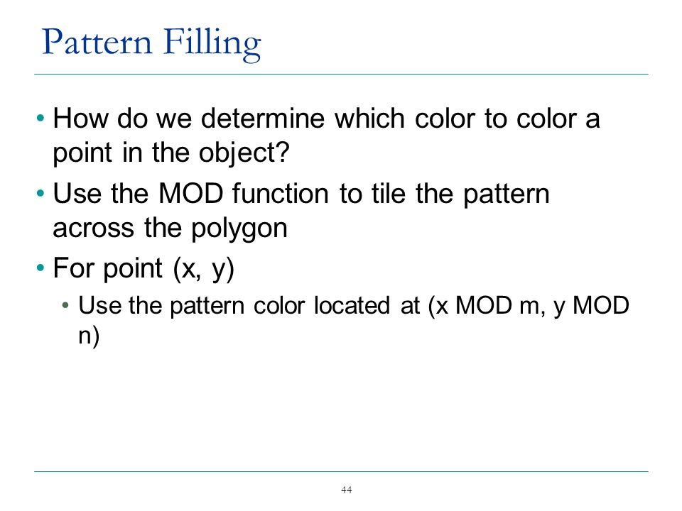 Pattern Filling How do we determine which color to color a point in the object Use the MOD function to tile the pattern across the polygon.