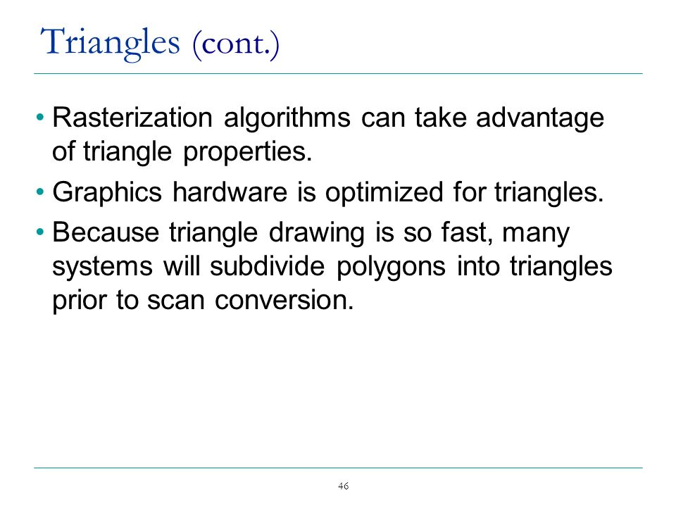 Triangles (cont.) Rasterization algorithms can take advantage of triangle properties. Graphics hardware is optimized for triangles.
