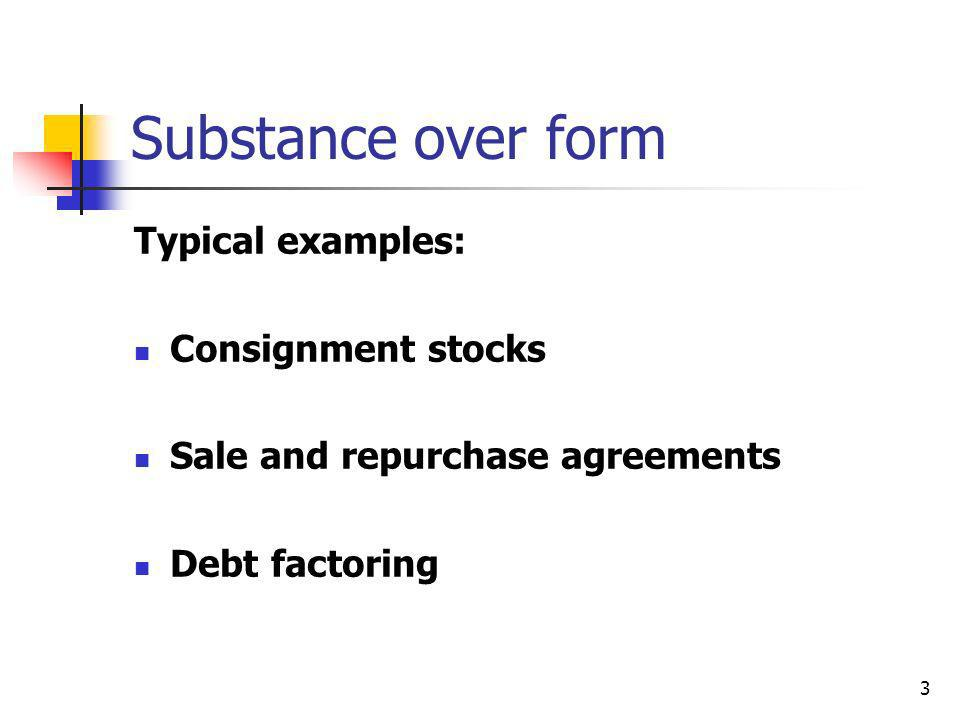 Substance over form Typical examples: Consignment stocks