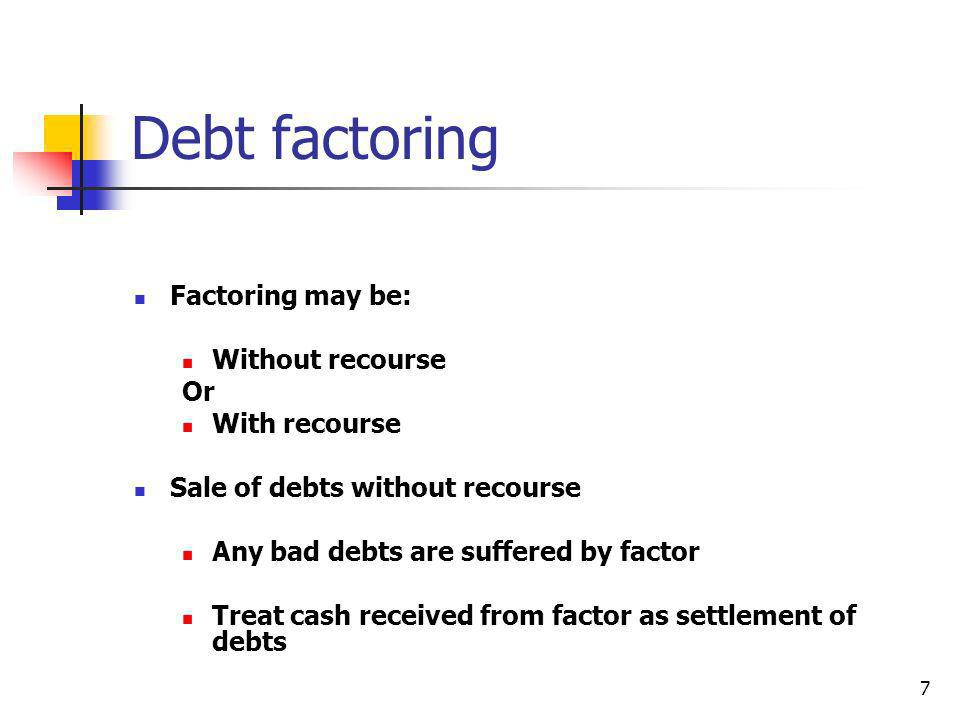 Debt factoring Factoring may be: Without recourse Or With recourse