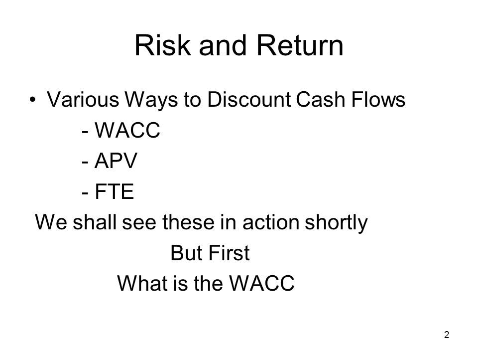 Risk and Return Various Ways to Discount Cash Flows - WACC - APV - FTE