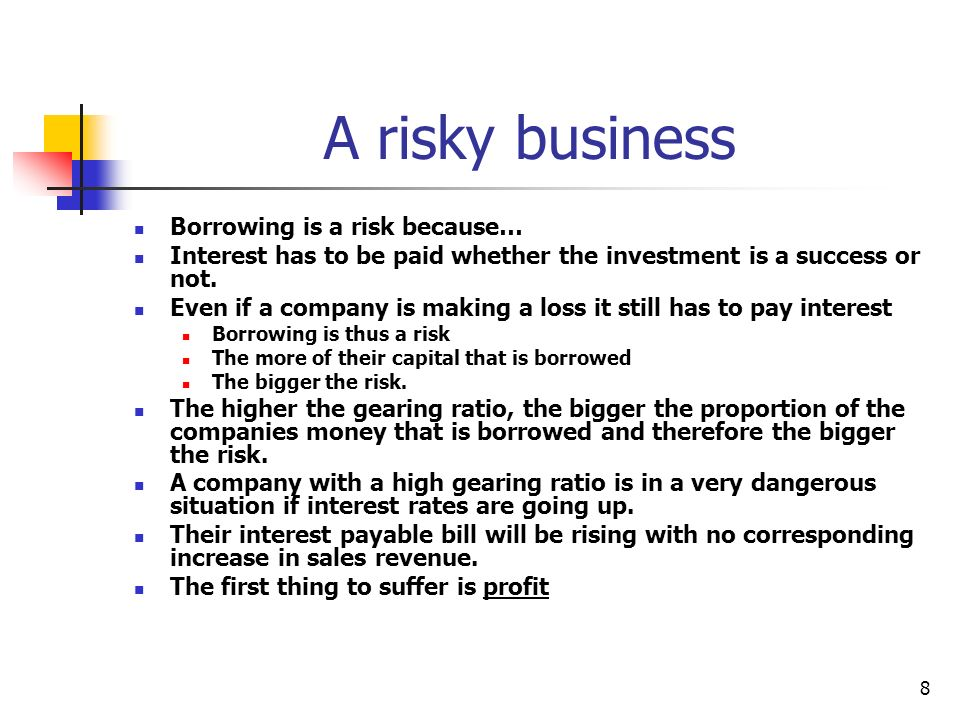 A risky business Borrowing is a risk because…