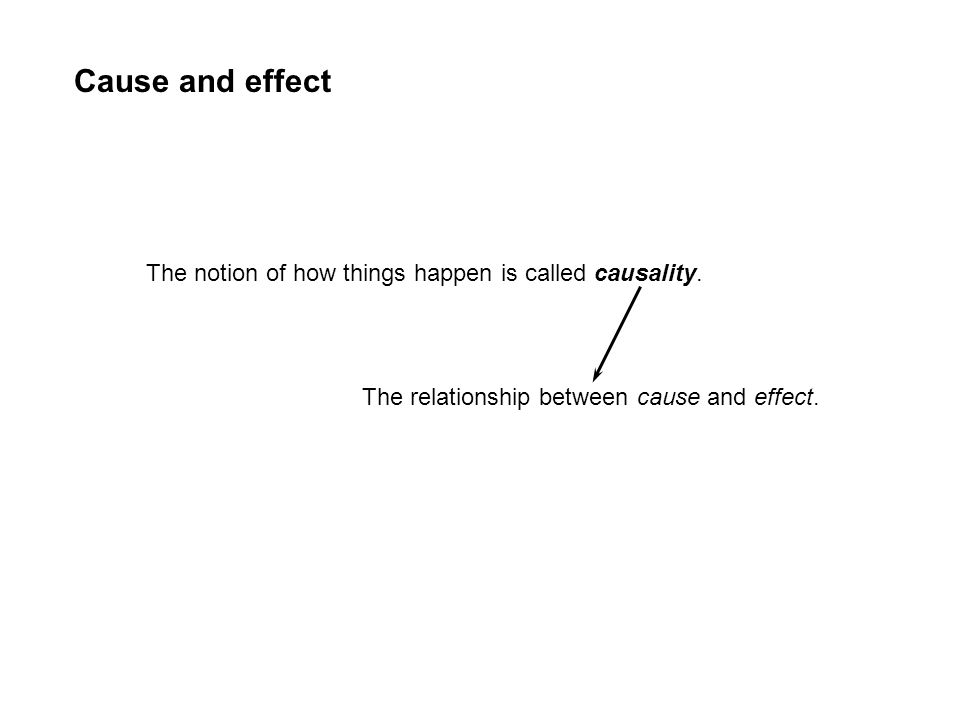 Cause and effect The notion of how things happen is called causality.