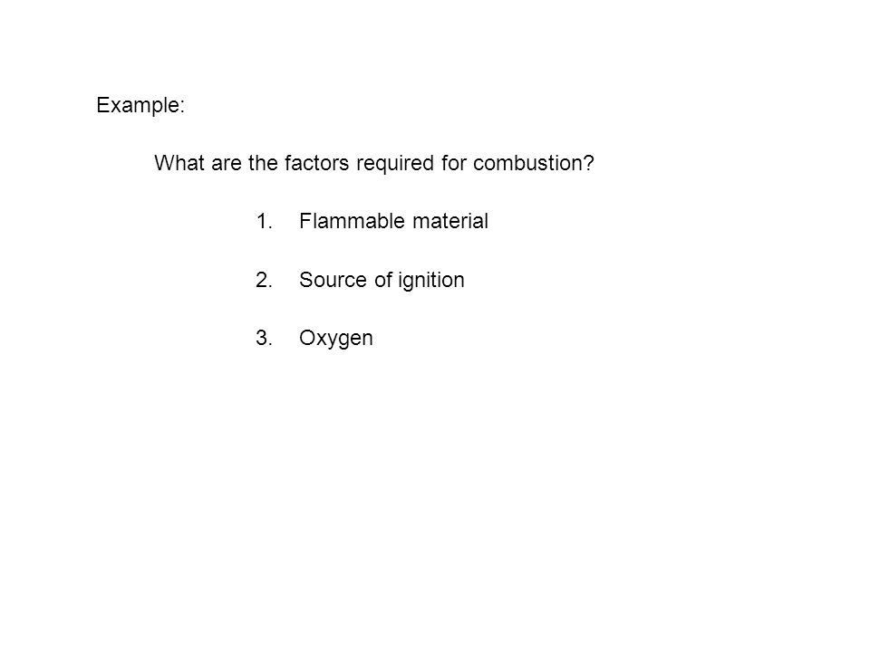 Example: What are the factors required for combustion Flammable material Source of ignition Oxygen