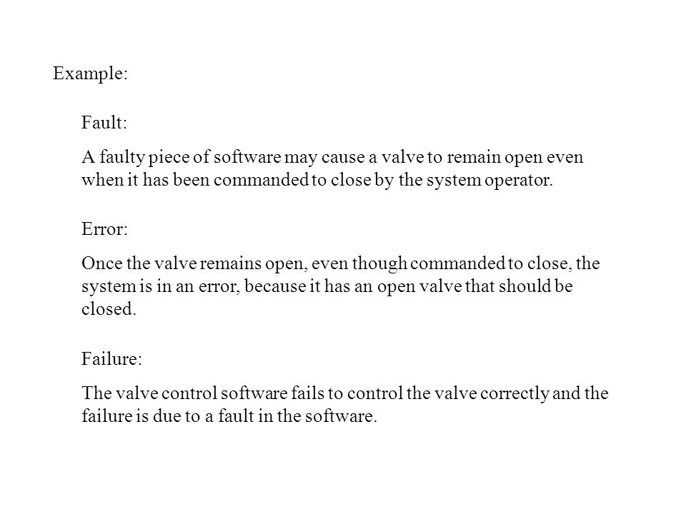 Example: Fault: A faulty piece of software may cause a valve to remain open even when it has been commanded to close by the system operator.