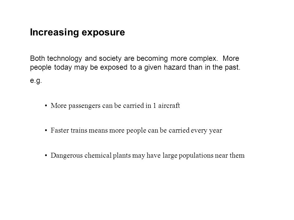 Increasing exposure Both technology and society are becoming more complex. More people today may be exposed to a given hazard than in the past.