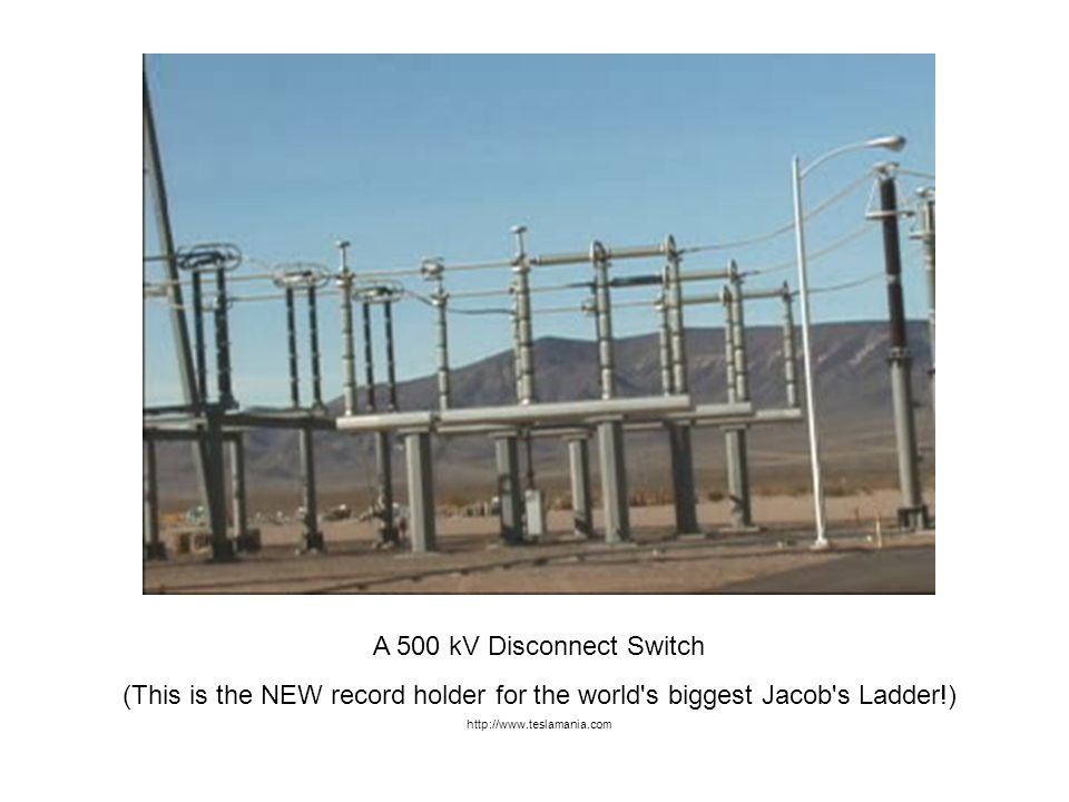 A 500 kV Disconnect Switch (This is the NEW record holder for the world s biggest Jacob s Ladder!) http://www.teslamania.com.