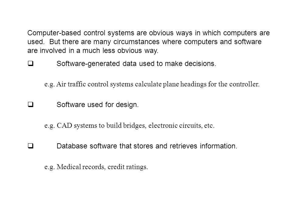 Computer-based control systems are obvious ways in which computers are used. But there are many circumstances where computers and software are involved in a much less obvious way.