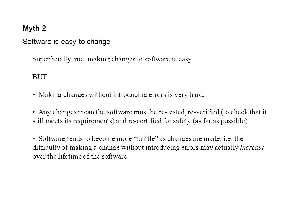 Myth 2 Software is easy to change. Superficially true: making changes to software is easy. BUT.