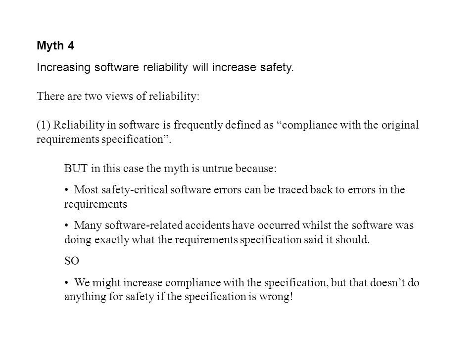 Myth 4 Increasing software reliability will increase safety. There are two views of reliability: