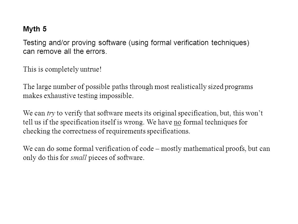 Myth 5 Testing and/or proving software (using formal verification techniques) can remove all the errors.