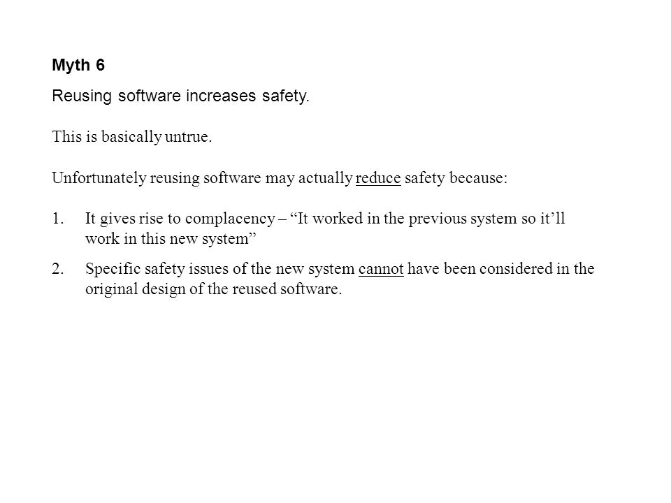 Myth 6 Reusing software increases safety. This is basically untrue. Unfortunately reusing software may actually reduce safety because:
