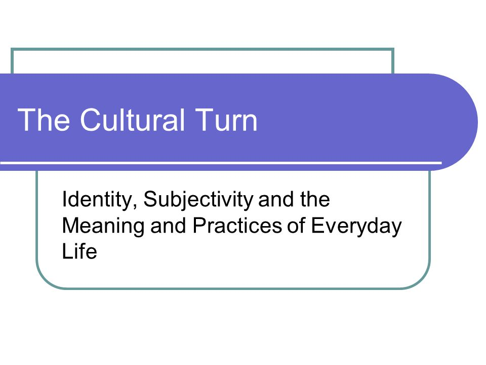 Identity, Subjectivity and the Meaning and Practices of Everyday Life