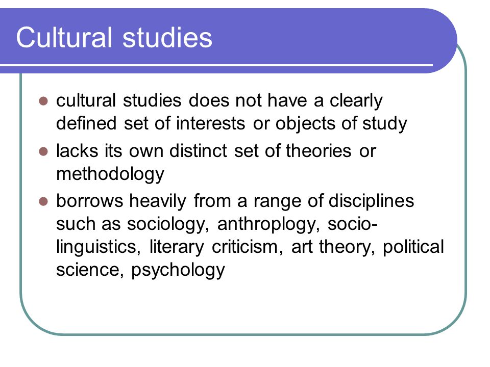 Cultural studies cultural studies does not have a clearly defined set of interests or objects of study.