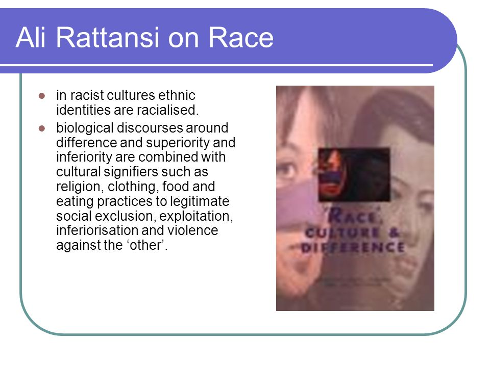 Ali Rattansi on Race in racist cultures ethnic identities are racialised.