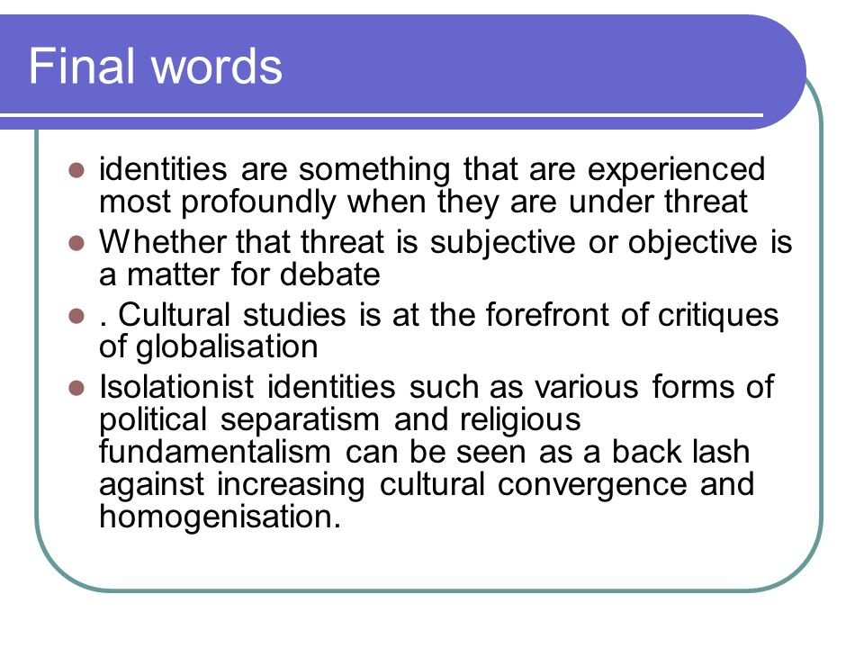 Final words identities are something that are experienced most profoundly when they are under threat.