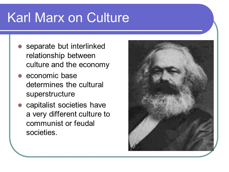 Karl Marx on Culture separate but interlinked relationship between culture and the economy. economic base determines the cultural superstructure.