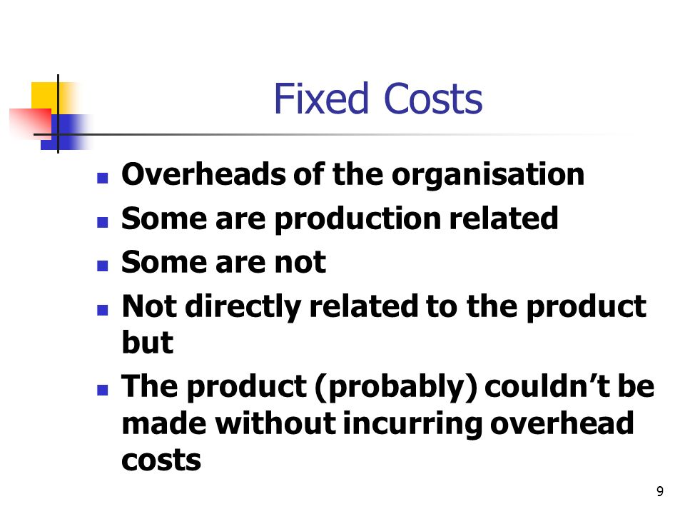 Fixed Costs Overheads of the organisation Some are production related