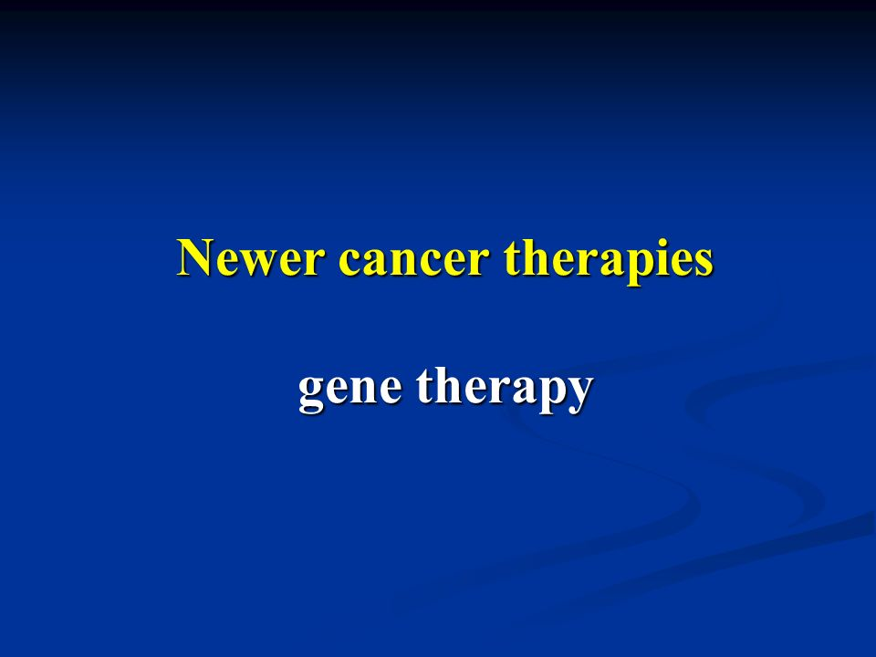 Newer cancer therapies gene therapy