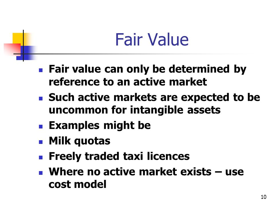 Fair Value Fair value can only be determined by reference to an active market. Such active markets are expected to be uncommon for intangible assets.
