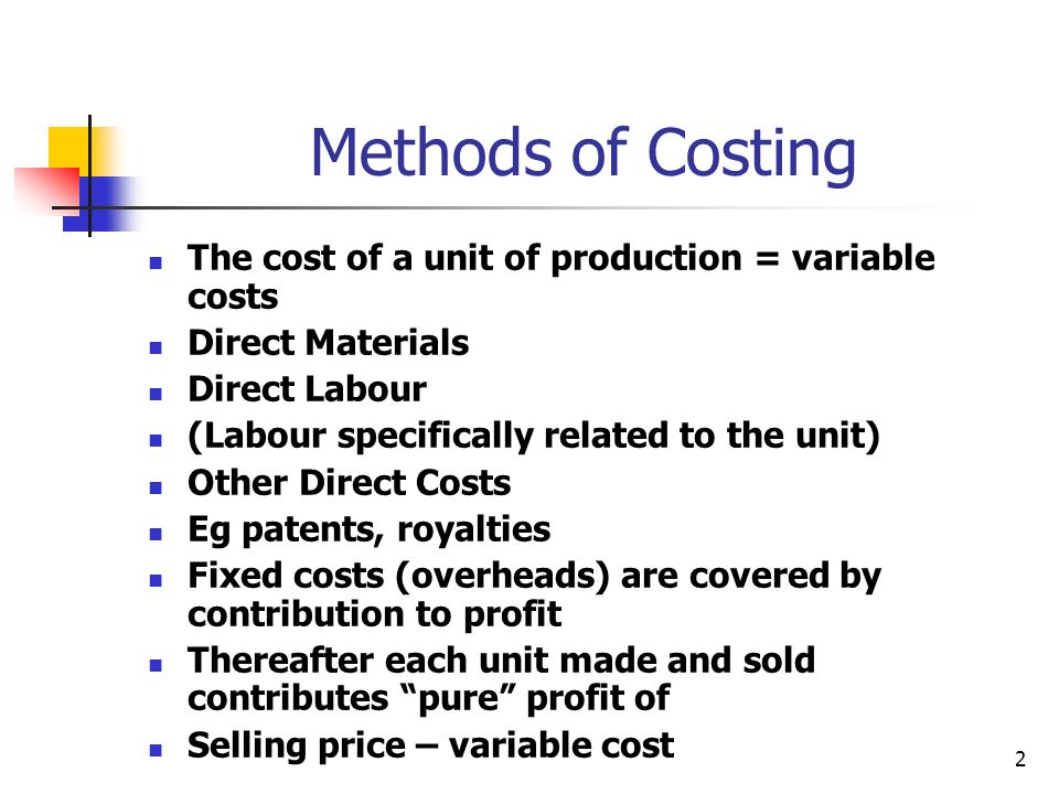 Methods of Costing The cost of a unit of production = variable costs