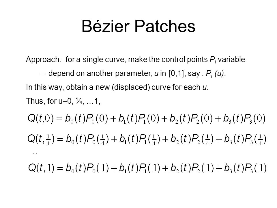 Bézier Patches Approach: for a single curve, make the control points Pi variable. depend on another parameter, u in [0,1], say : Pi (u).