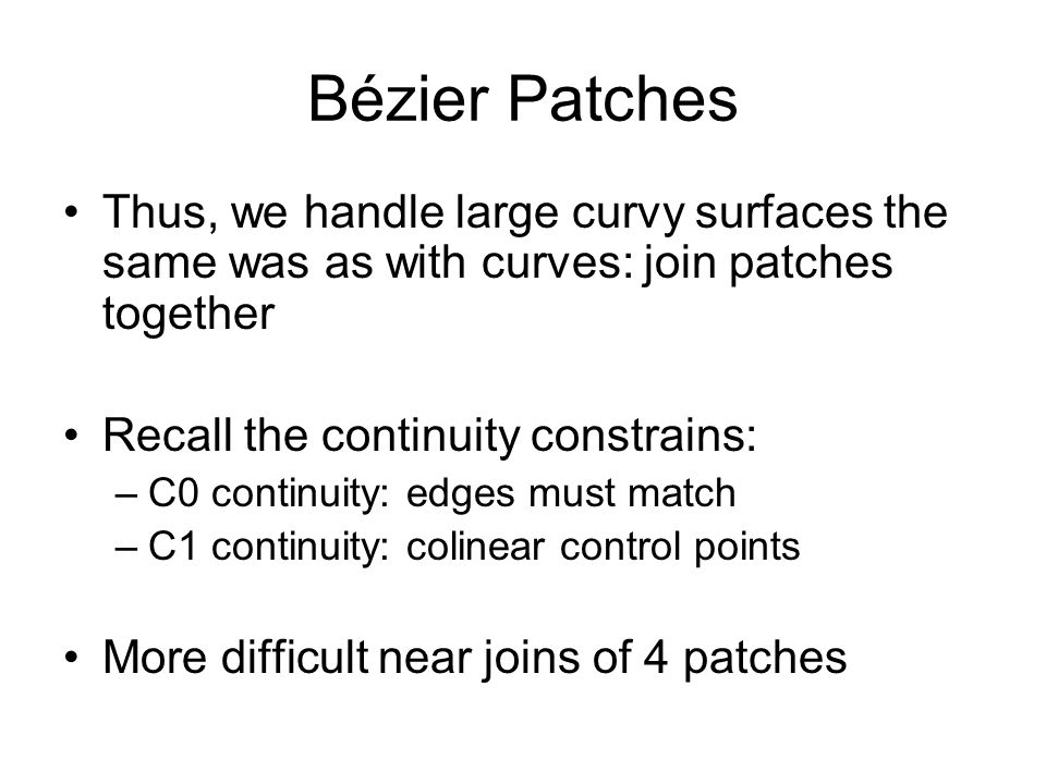 Bézier Patches Thus, we handle large curvy surfaces the same was as with curves: join patches together.