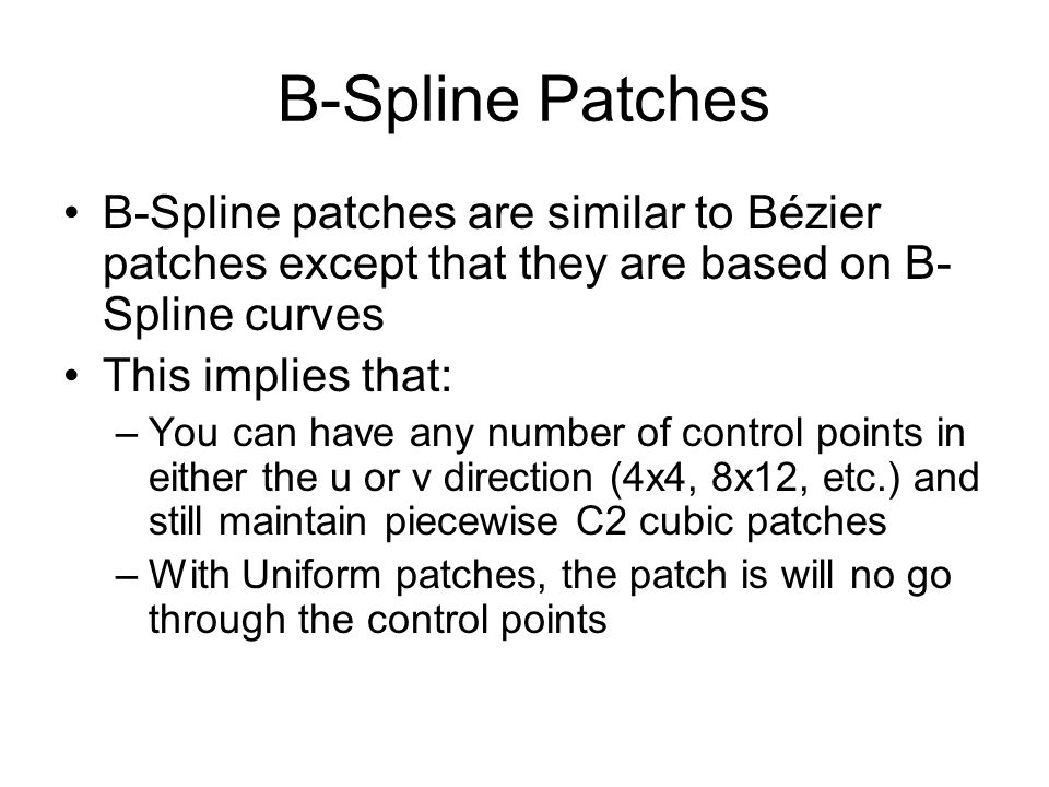 B-Spline Patches B-Spline patches are similar to Bézier patches except that they are based on B-Spline curves.