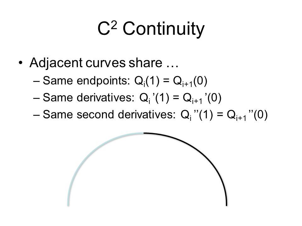 C2 Continuity Adjacent curves share … Same endpoints: Qi(1) = Qi+1(0)