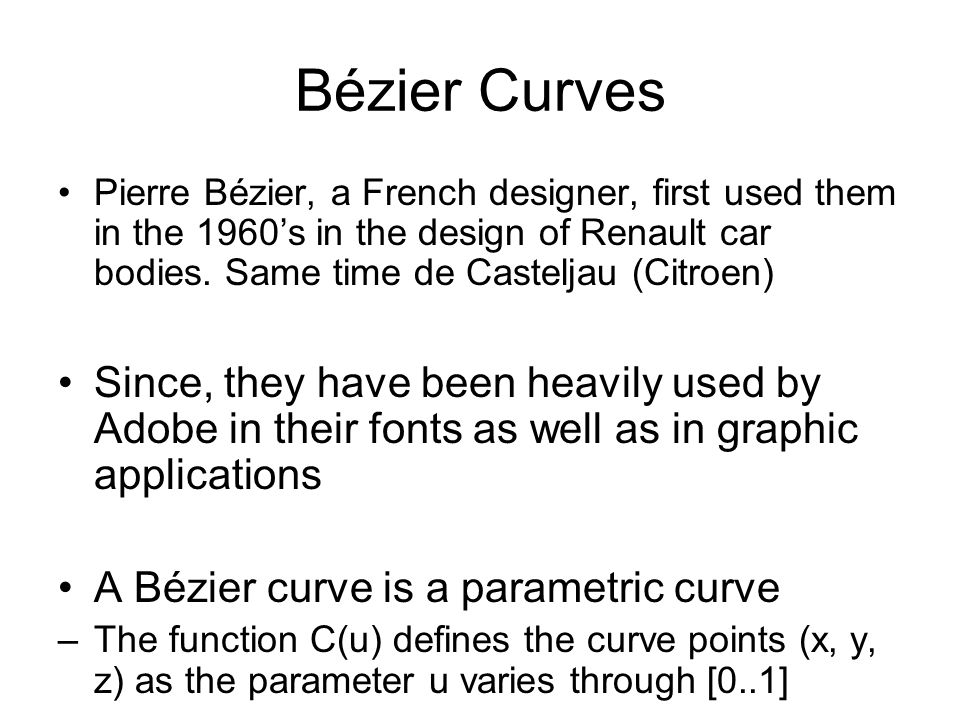 Bézier Curves Pierre Bézier, a French designer, first used them in the 1960's in the design of Renault car bodies. Same time de Casteljau (Citroen)