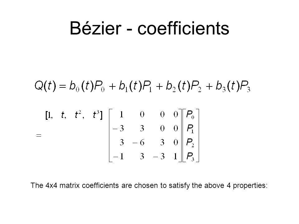Bézier - coefficients The 4x4 matrix coefficients are chosen to satisfy the above 4 properties: