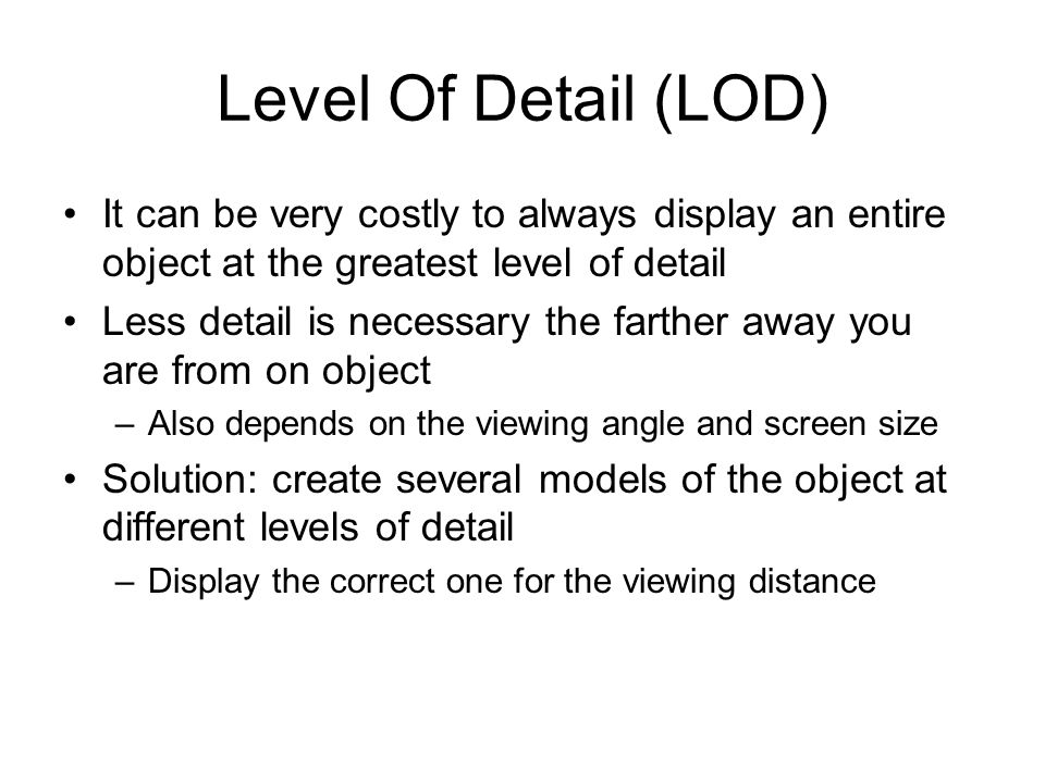 Level Of Detail (LOD) It can be very costly to always display an entire object at the greatest level of detail.