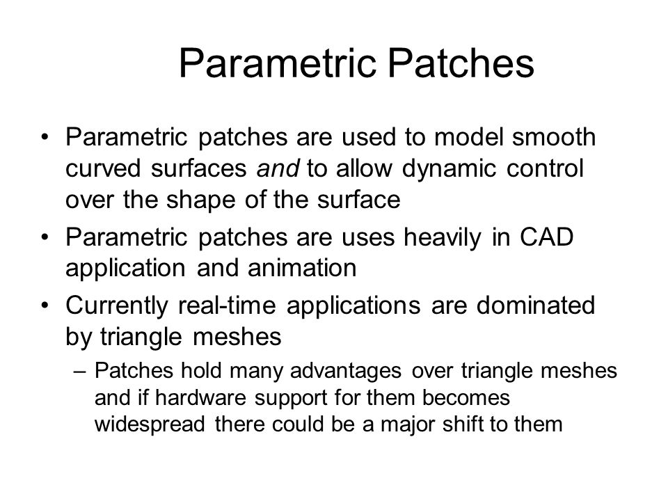 Parametric Patches Parametric patches are used to model smooth curved surfaces and to allow dynamic control over the shape of the surface.