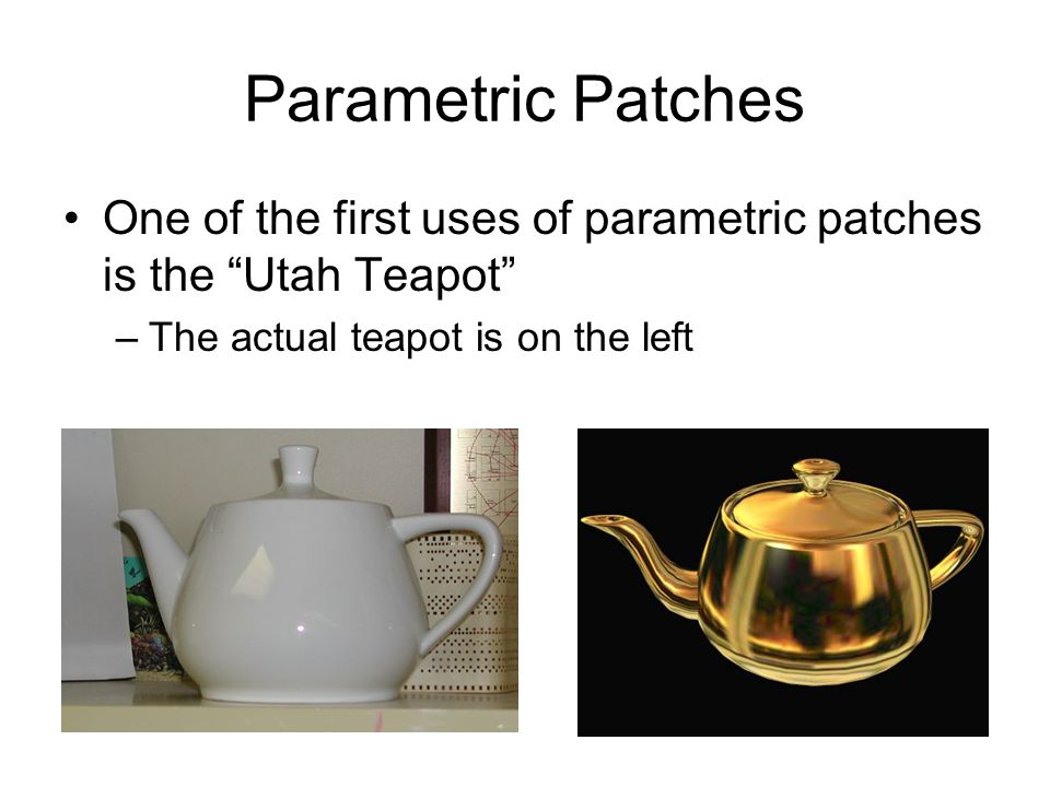 Parametric Patches One of the first uses of parametric patches is the Utah Teapot The actual teapot is on the left.