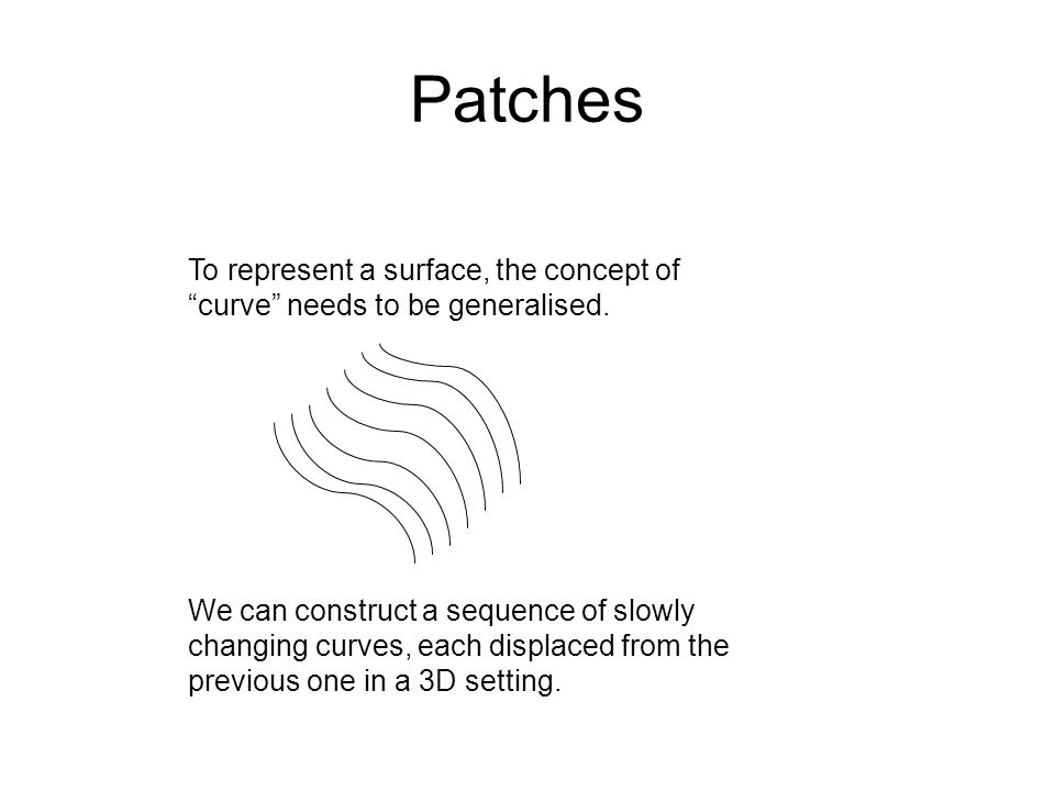 Patches To represent a surface, the concept of curve needs to be generalised.