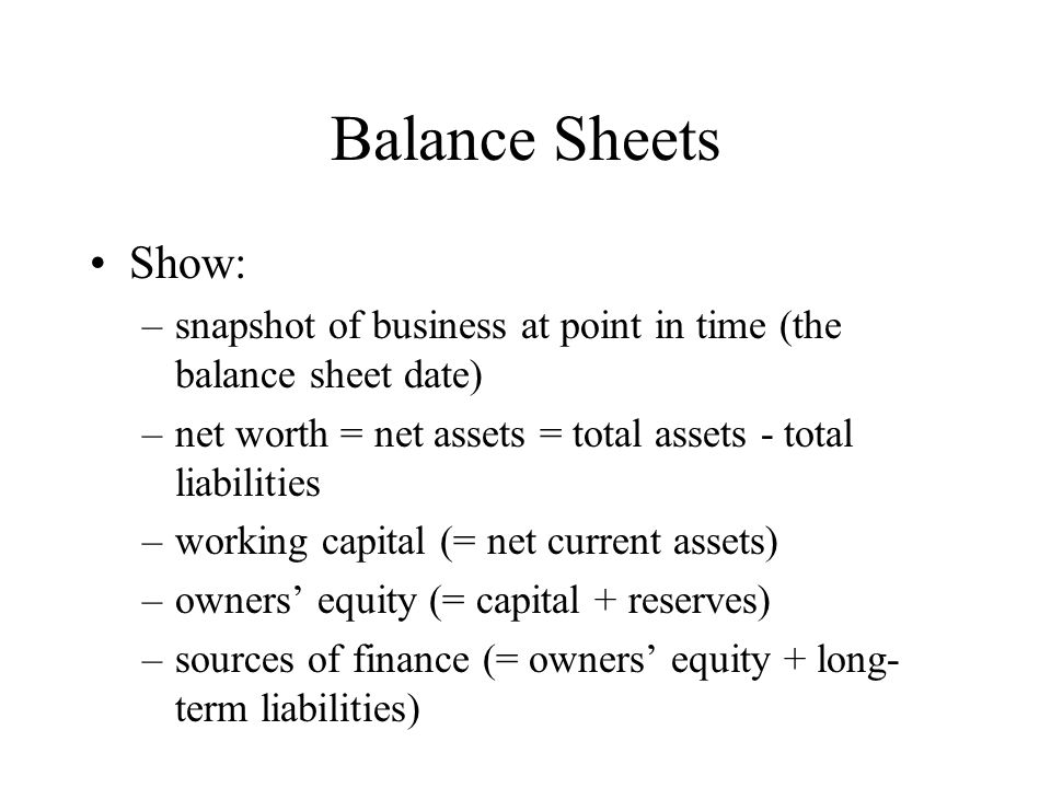 Balance SheetsShow: snapshot of business at point in time (the balance sheet date) net worth = net assets = total assets - total liabilities.